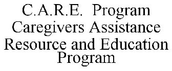C.A.R.E. PROGRAM CAREGIVERS ASSISTANCE RESOURCE AND EDUCATION PROGRAM