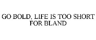 GO BOLD, LIFE IS TOO SHORT FOR BLAND