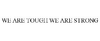 WE ARE TOUGH WE ARE STRONG