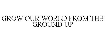 GROW OUR WORLD FROM THE GROUND UP