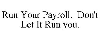 RUN YOUR PAYROLL. DON'T LET IT RUN YOU.