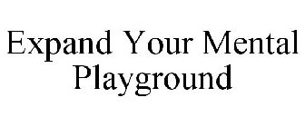 EXPAND YOUR MENTAL PLAYGROUND