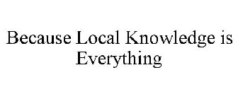 BECAUSE LOCAL KNOWLEDGE IS EVERYTHING