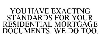 YOU HAVE EXACTING STANDARDS FOR YOUR RESIDENTIAL MORTGAGE DOCUMENTS. WE DO TOO.