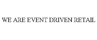 WE ARE EVENT DRIVEN RETAIL