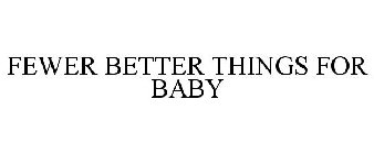 FEWER BETTER THINGS FOR BABY