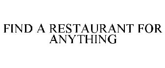 FIND A RESTAURANT FOR ANYTHING
