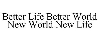 BETTER LIFE BETTER WORLD NEW WORLD NEW LIFE