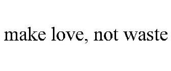 make love, not waste