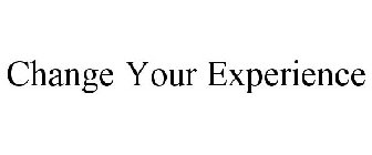 CHANGE YOUR EXPERIENCE