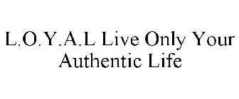 L.O.Y.A.L Live Only Your Authentic Life