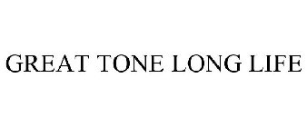 GREAT TONE LONG LIFE