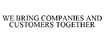 WE BRING COMPANIES AND CUSTOMERS TOGETHER