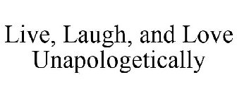LIVE, LAUGH, AND LOVE UNAPOLOGETICALLY