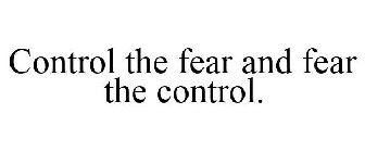 Control the fear and fear the control.