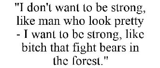 """""""I don't want to be strong, like man who look pretty - I want to be strong, like bitch that fight bears in the forest."""""""