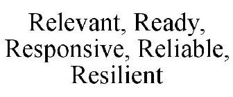 RELEVANT, READY, RESPONSIVE, RELIABLE, RESILIENT