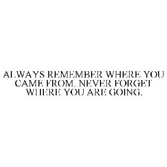 Always Remember Where You Came From Never Forget Where You Are